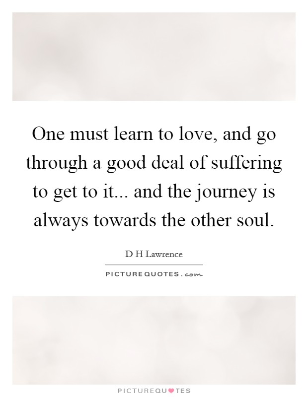 One must learn to love, and go through a good deal of suffering to get to it... and the journey is always towards the other soul. Picture Quote #1