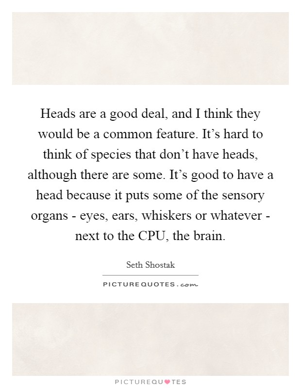 Heads are a good deal, and I think they would be a common feature. It's hard to think of species that don't have heads, although there are some. It's good to have a head because it puts some of the sensory organs - eyes, ears, whiskers or whatever - next to the CPU, the brain Picture Quote #1