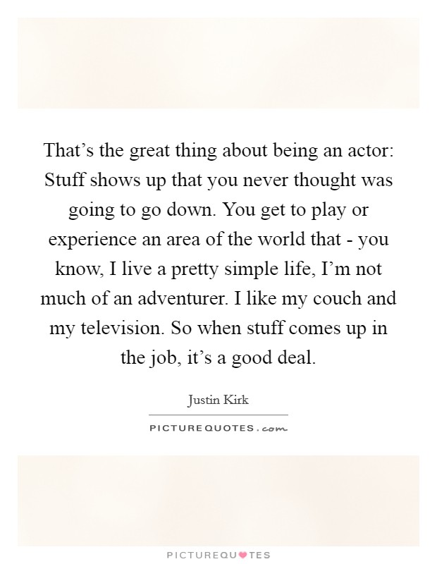 That's the great thing about being an actor: Stuff shows up that you never thought was going to go down. You get to play or experience an area of the world that - you know, I live a pretty simple life, I'm not much of an adventurer. I like my couch and my television. So when stuff comes up in the job, it's a good deal Picture Quote #1