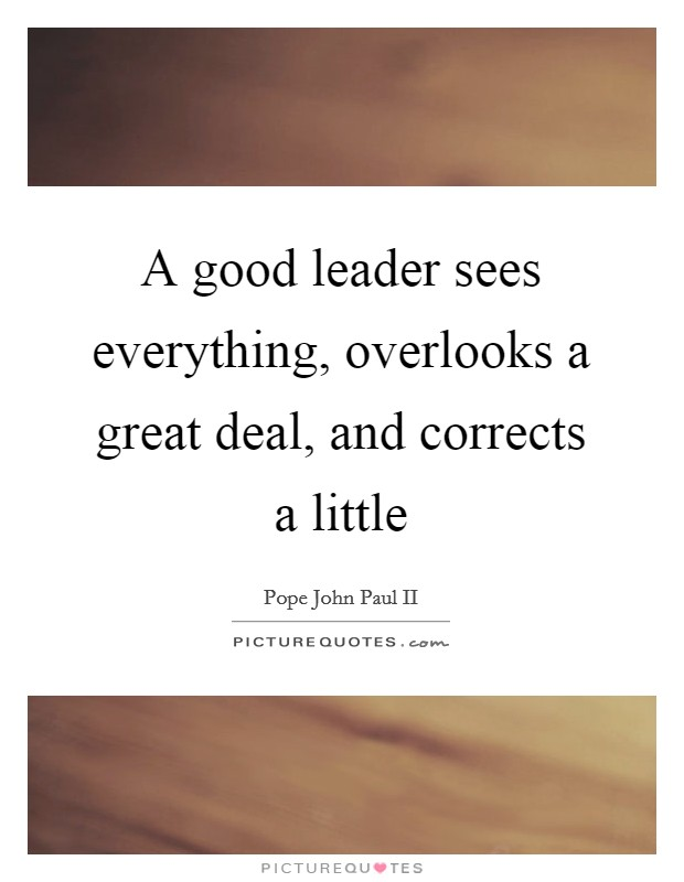 A good leader sees everything, overlooks a great deal, and corrects a little Picture Quote #1