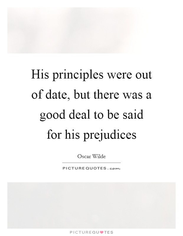 His principles were out of date, but there was a good deal to be said for his prejudices Picture Quote #1