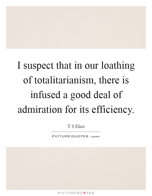 I suspect that in our loathing of totalitarianism, there is infused a good deal of admiration for its efficiency Picture Quote #1