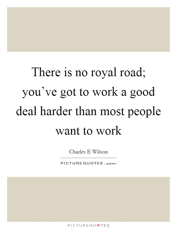 There is no royal road; you've got to work a good deal harder than most people want to work Picture Quote #1