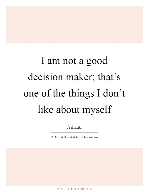 I am not a good decision maker; that's one of the things I don't like about myself Picture Quote #1