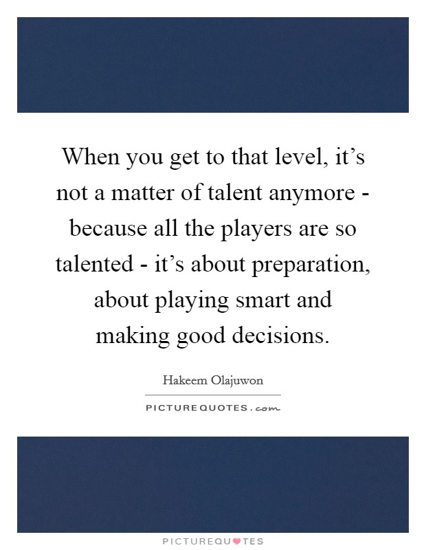 When you get to that level, it's not a matter of talent anymore - because all the players are so talented - it's about preparation, about playing smart and making good decisions Picture Quote #1