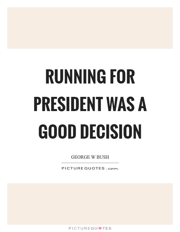 Running for president was a good decision Picture Quote #1