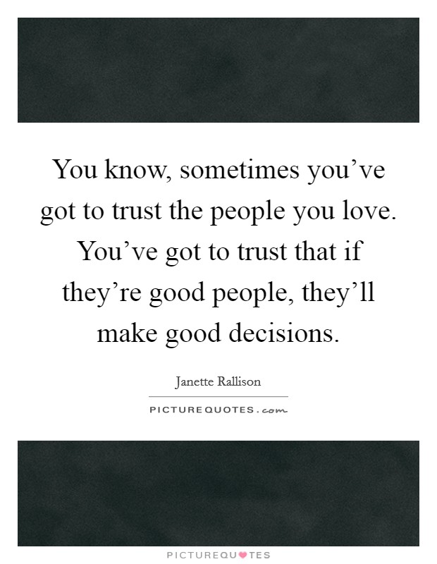 You know, sometimes you've got to trust the people you love. You've got to trust that if they're good people, they'll make good decisions Picture Quote #1
