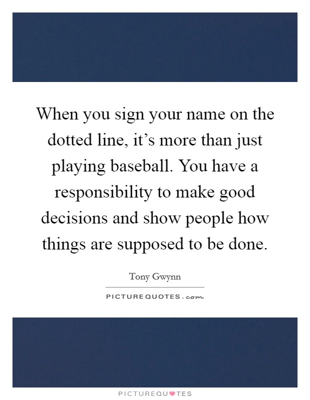 When you sign your name on the dotted line, it's more than just playing baseball. You have a responsibility to make good decisions and show people how things are supposed to be done Picture Quote #1