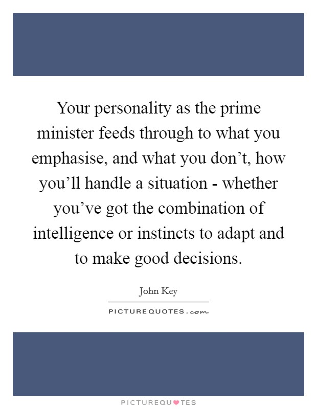 Your personality as the prime minister feeds through to what you emphasise, and what you don't, how you'll handle a situation - whether you've got the combination of intelligence or instincts to adapt and to make good decisions Picture Quote #1
