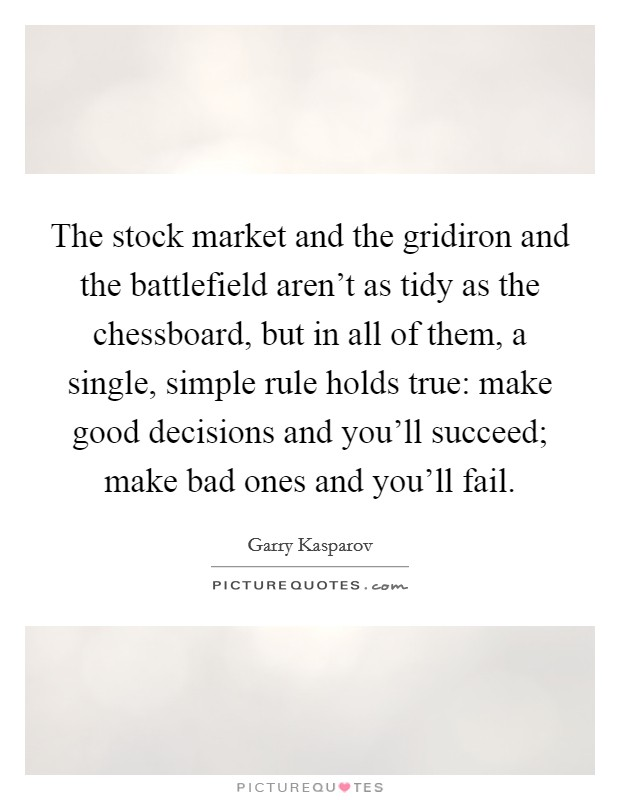 The stock market and the gridiron and the battlefield aren't as tidy as the chessboard, but in all of them, a single, simple rule holds true: make good decisions and you'll succeed; make bad ones and you'll fail Picture Quote #1