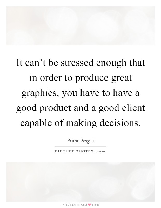 It can't be stressed enough that in order to produce great graphics, you have to have a good product and a good client capable of making decisions Picture Quote #1