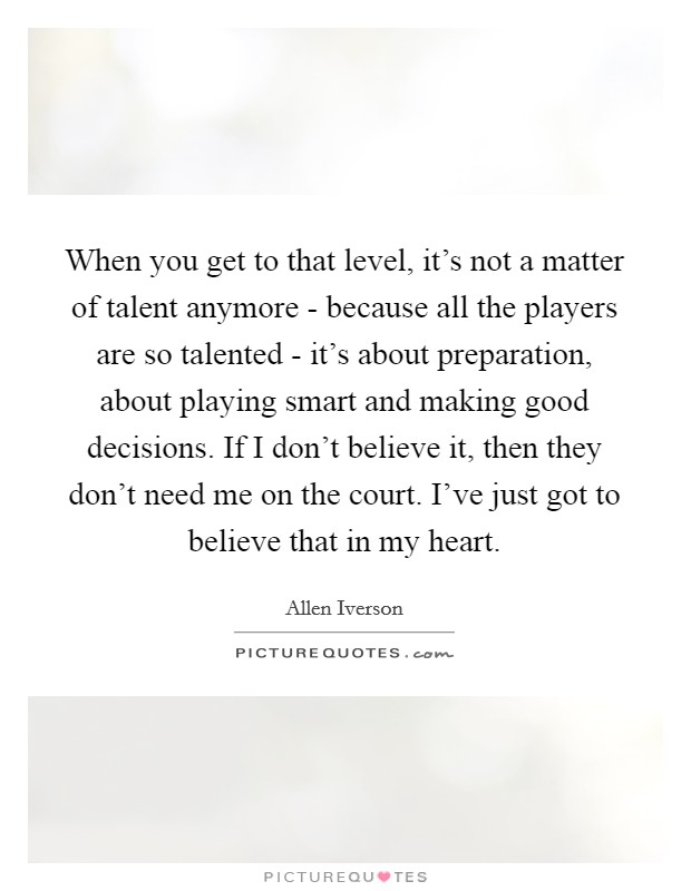 When you get to that level, it's not a matter of talent anymore - because all the players are so talented - it's about preparation, about playing smart and making good decisions. If I don't believe it, then they don't need me on the court. I've just got to believe that in my heart Picture Quote #1