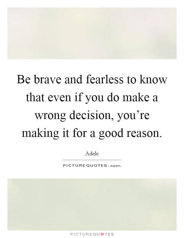 Be brave and fearless to know that even if you do make a wrong decision, you're making it for a good reason Picture Quote #1