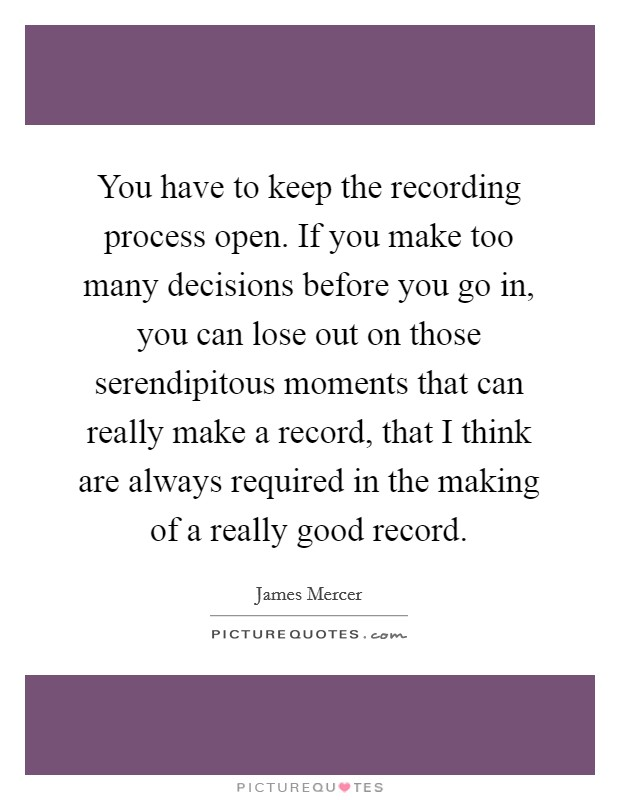 You have to keep the recording process open. If you make too many decisions before you go in, you can lose out on those serendipitous moments that can really make a record, that I think are always required in the making of a really good record Picture Quote #1