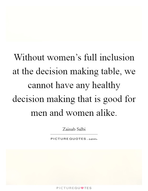 Without women's full inclusion at the decision making table, we cannot have any healthy decision making that is good for men and women alike Picture Quote #1