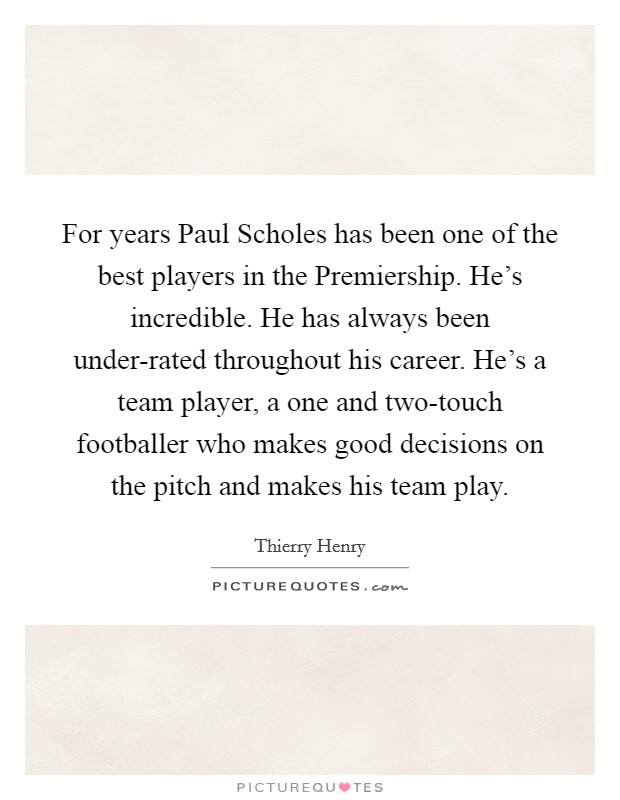 For years Paul Scholes has been one of the best players in the Premiership. He's incredible. He has always been under-rated throughout his career. He's a team player, a one and two-touch footballer who makes good decisions on the pitch and makes his team play Picture Quote #1