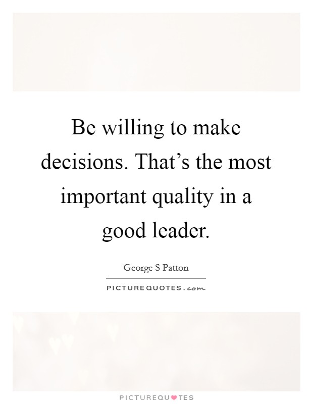 Be willing to make decisions. That's the most important quality in a good leader. Picture Quote #1