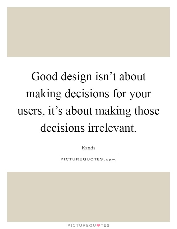 Good design isn't about making decisions for your users, it's about making those decisions irrelevant Picture Quote #1