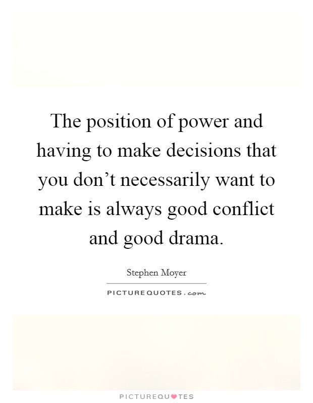 The position of power and having to make decisions that you don't necessarily want to make is always good conflict and good drama Picture Quote #1