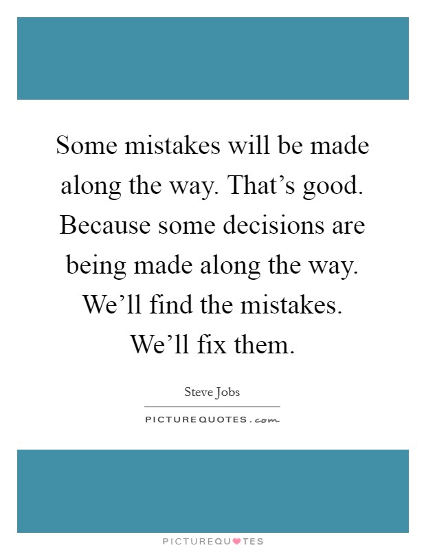 Some mistakes will be made along the way. That's good. Because some decisions are being made along the way. We'll find the mistakes. We'll fix them Picture Quote #1