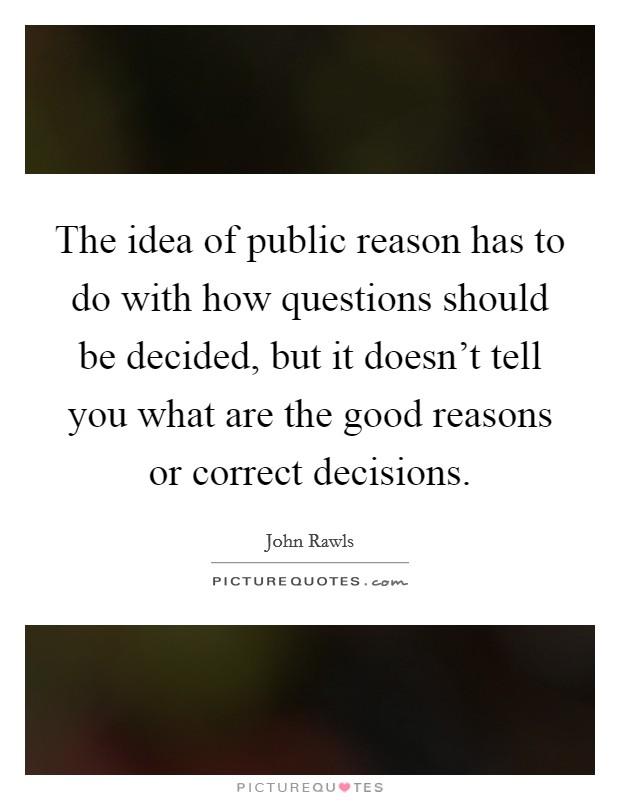 The idea of public reason has to do with how questions should be decided, but it doesn't tell you what are the good reasons or correct decisions Picture Quote #1
