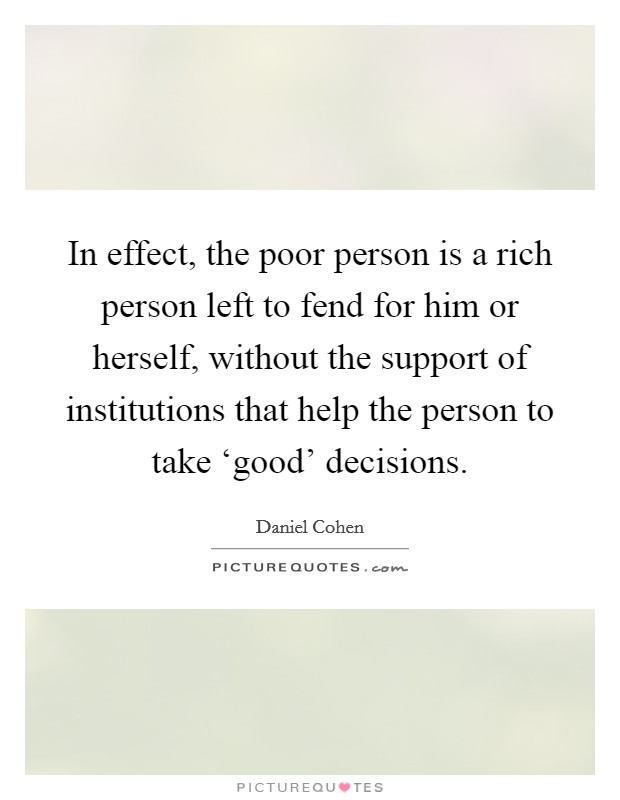 In effect, the poor person is a rich person left to fend for him or herself, without the support of institutions that help the person to take 'good' decisions Picture Quote #1