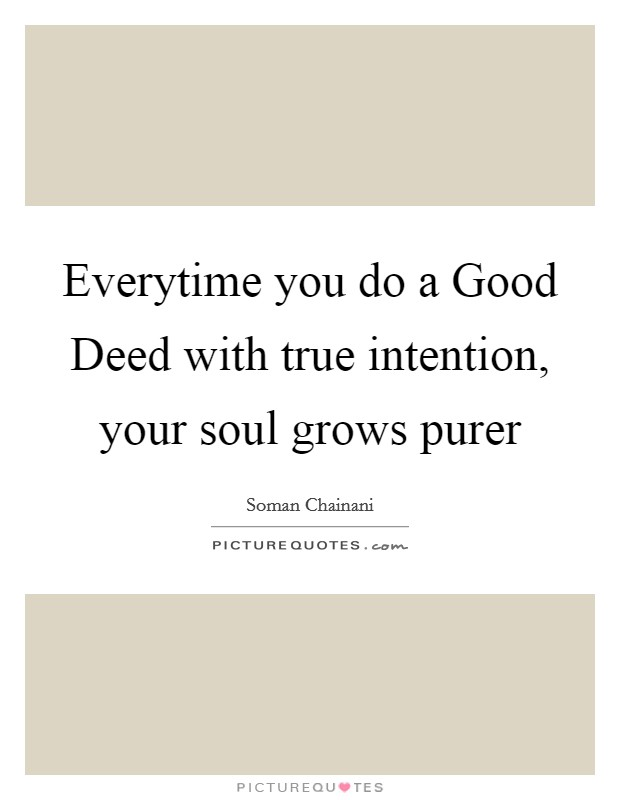 Everytime you do a Good Deed with true intention, your soul grows purer Picture Quote #1