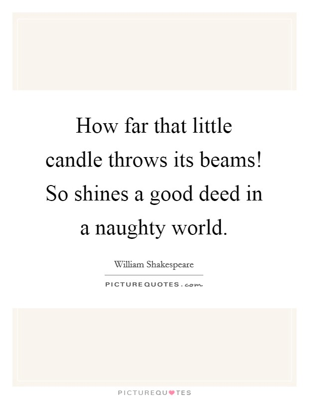 How far that little candle throws its beams! So shines a good deed in a naughty world Picture Quote #1