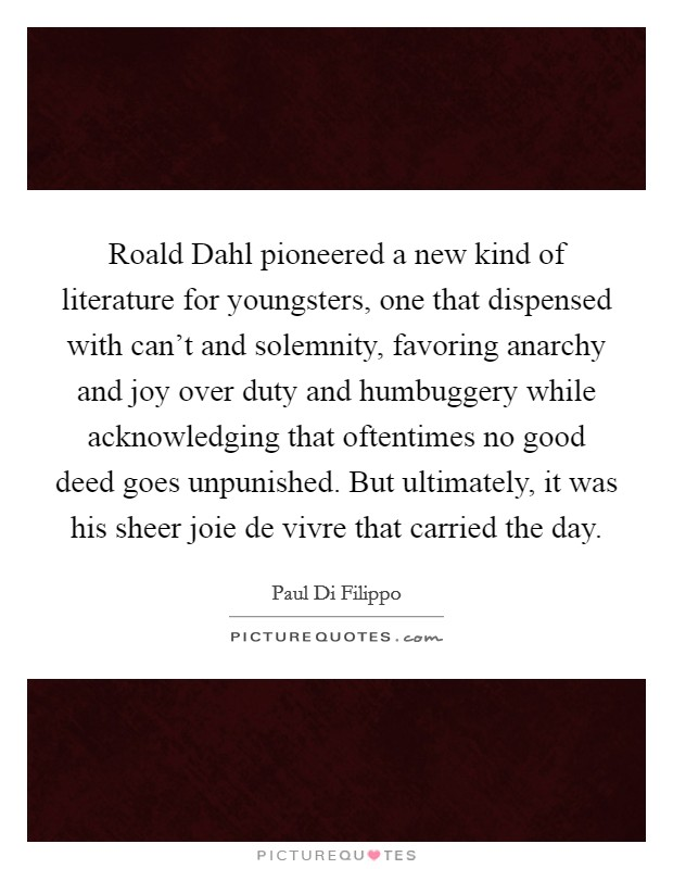 Roald Dahl pioneered a new kind of literature for youngsters, one that dispensed with can't and solemnity, favoring anarchy and joy over duty and humbuggery while acknowledging that oftentimes no good deed goes unpunished. But ultimately, it was his sheer joie de vivre that carried the day Picture Quote #1
