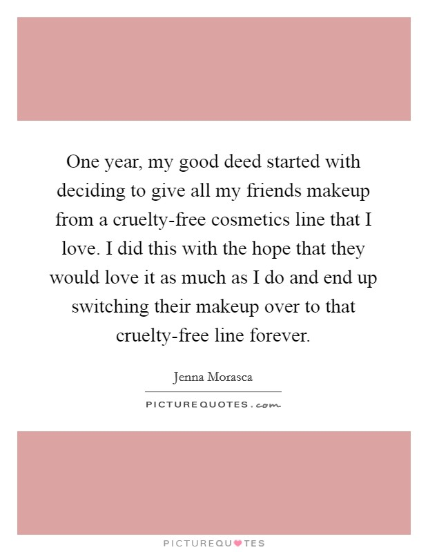 One year, my good deed started with deciding to give all my friends makeup from a cruelty-free cosmetics line that I love. I did this with the hope that they would love it as much as I do and end up switching their makeup over to that cruelty-free line forever Picture Quote #1