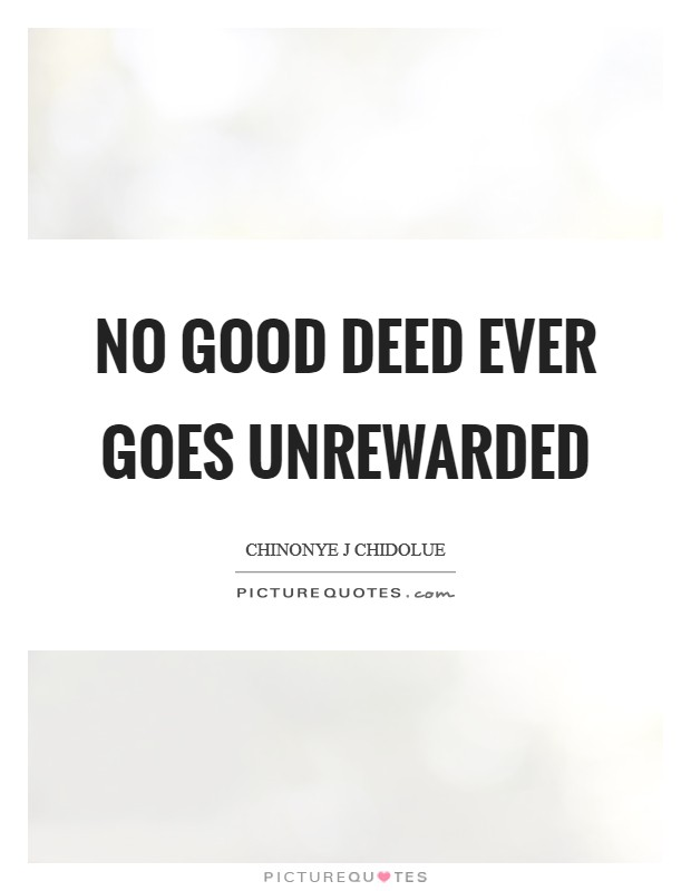 No good deed ever goes unrewarded Picture Quote #1