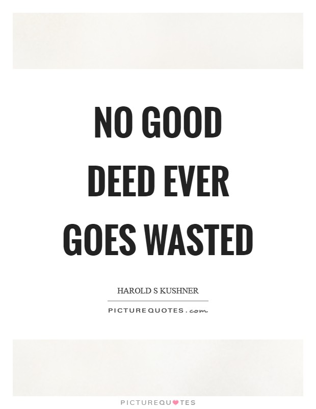 No good deed ever goes wasted Picture Quote #1