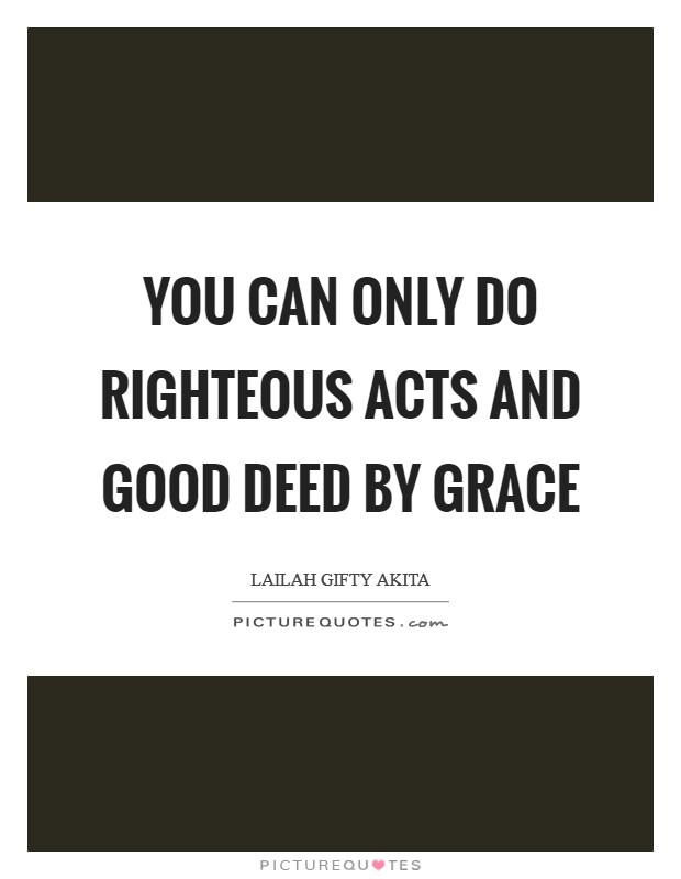 You can only do righteous acts and good deed by grace Picture Quote #1