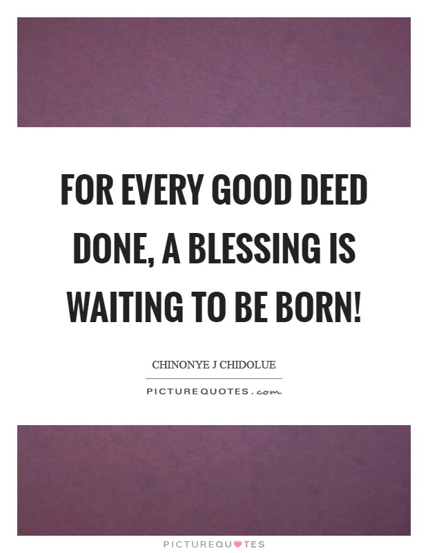 For every good deed done, a blessing is waiting to be born! Picture Quote #1