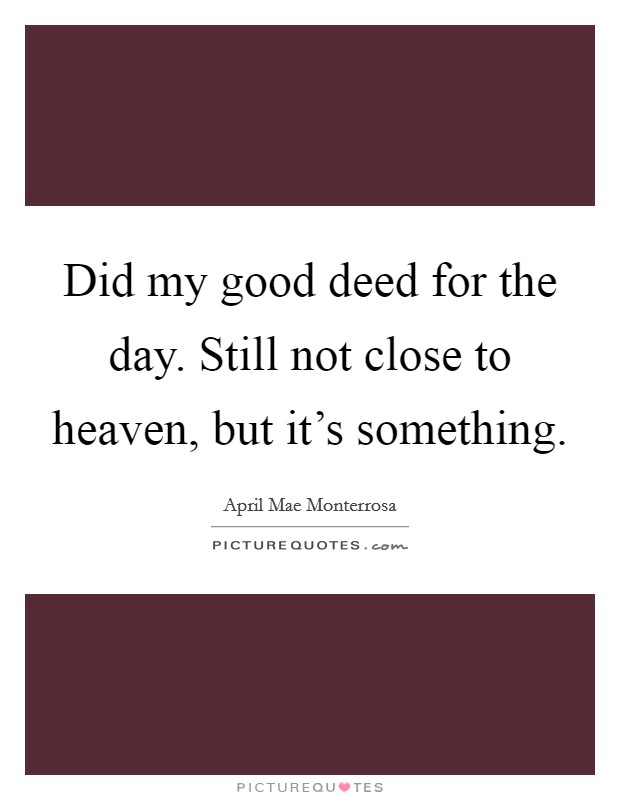 Did my good deed for the day. Still not close to heaven, but it's something Picture Quote #1