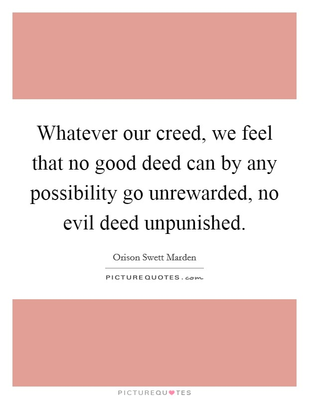Whatever our creed, we feel that no good deed can by any possibility go unrewarded, no evil deed unpunished Picture Quote #1