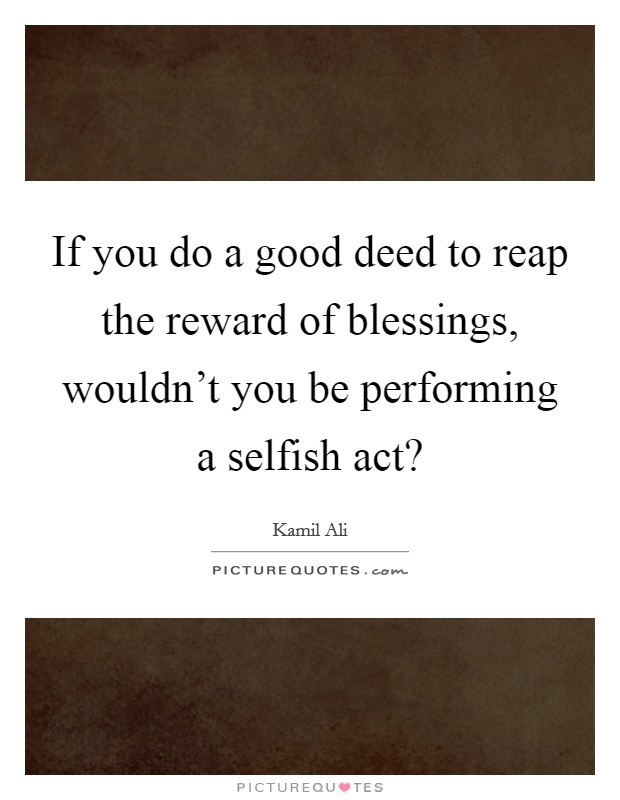 If you do a good deed to reap the reward of blessings, wouldn't you be performing a selfish act? Picture Quote #1