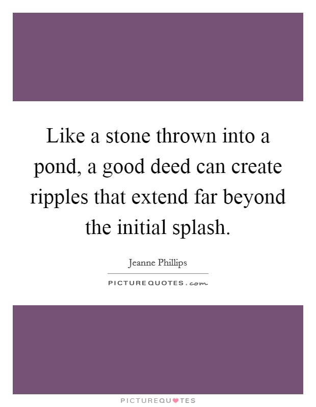 Like a stone thrown into a pond, a good deed can create ripples that extend far beyond the initial splash Picture Quote #1