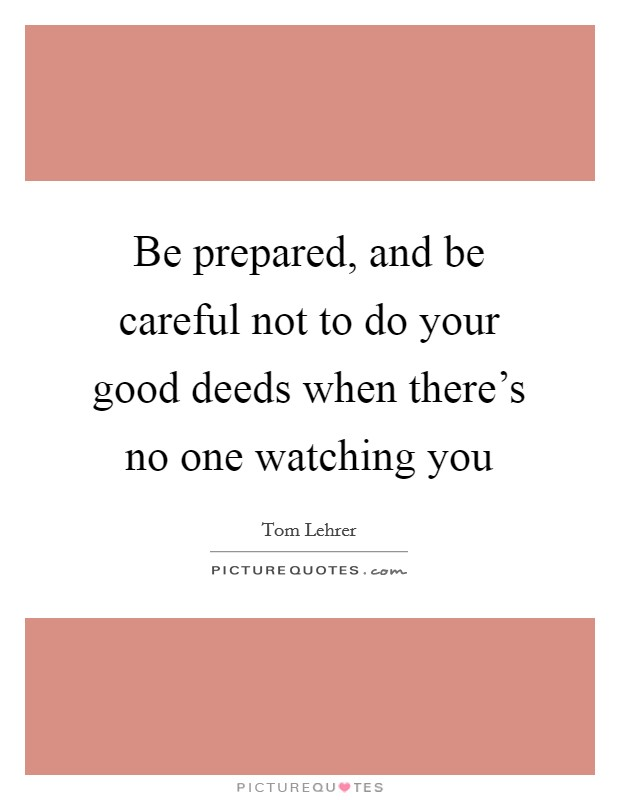 Be prepared, and be careful not to do your good deeds when there's no one watching you Picture Quote #1