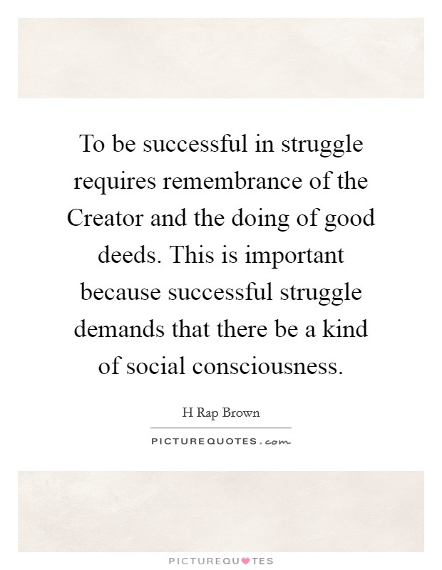 To be successful in struggle requires remembrance of the Creator and the doing of good deeds. This is important because successful struggle demands that there be a kind of social consciousness Picture Quote #1