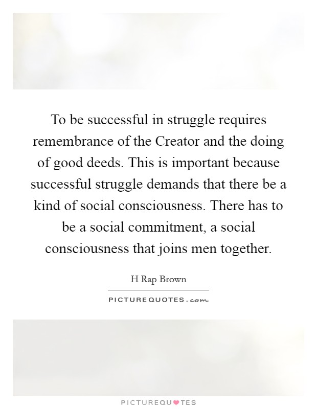 To be successful in struggle requires remembrance of the Creator and the doing of good deeds. This is important because successful struggle demands that there be a kind of social consciousness. There has to be a social commitment, a social consciousness that joins men together Picture Quote #1