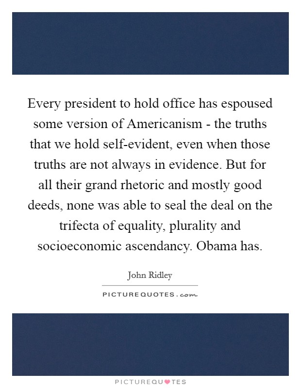 Every president to hold office has espoused some version of Americanism - the truths that we hold self-evident, even when those truths are not always in evidence. But for all their grand rhetoric and mostly good deeds, none was able to seal the deal on the trifecta of equality, plurality and socioeconomic ascendancy. Obama has Picture Quote #1