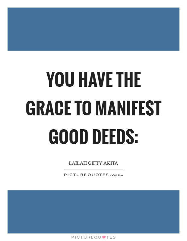 You have the grace to manifest good deeds: Picture Quote #1
