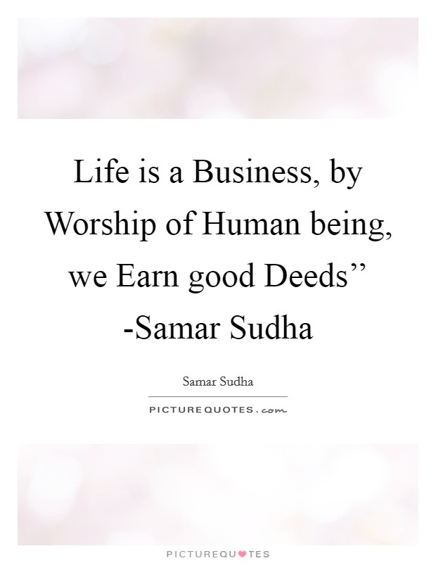 Life is a Business, by Worship of Human being, we Earn good Deeds'' -Samar Sudha Picture Quote #1