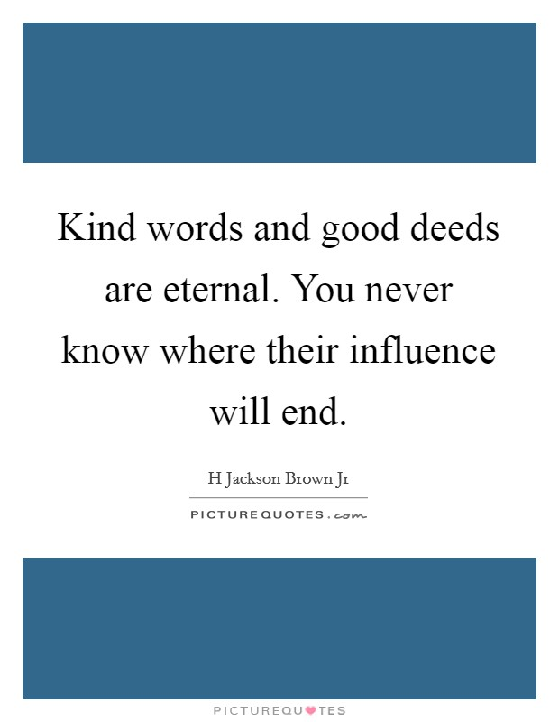 Kind words and good deeds are eternal. You never know where their influence will end Picture Quote #1