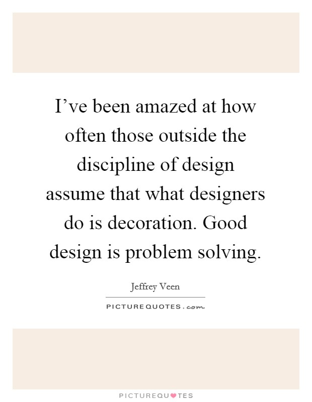 I've been amazed at how often those outside the discipline of design assume that what designers do is decoration. Good design is problem solving Picture Quote #1