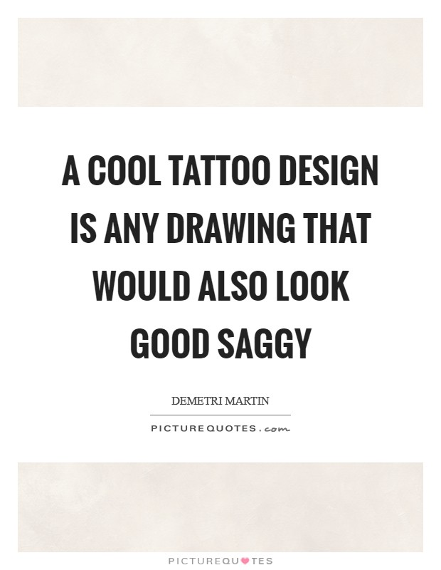 A cool tattoo design is any drawing that would also look good saggy Picture Quote #1