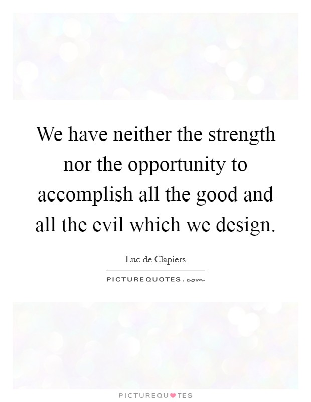 We have neither the strength nor the opportunity to accomplish all the good and all the evil which we design Picture Quote #1