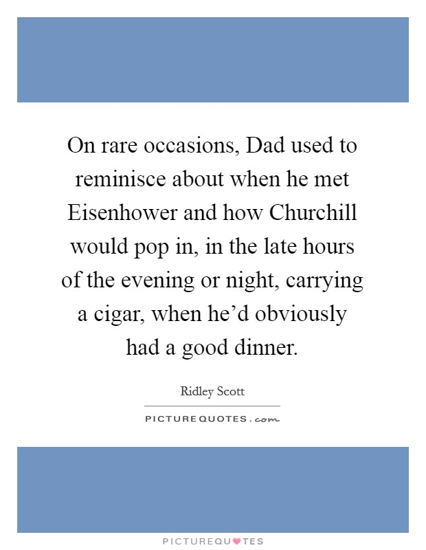 On rare occasions, Dad used to reminisce about when he met Eisenhower and how Churchill would pop in, in the late hours of the evening or night, carrying a cigar, when he'd obviously had a good dinner Picture Quote #1