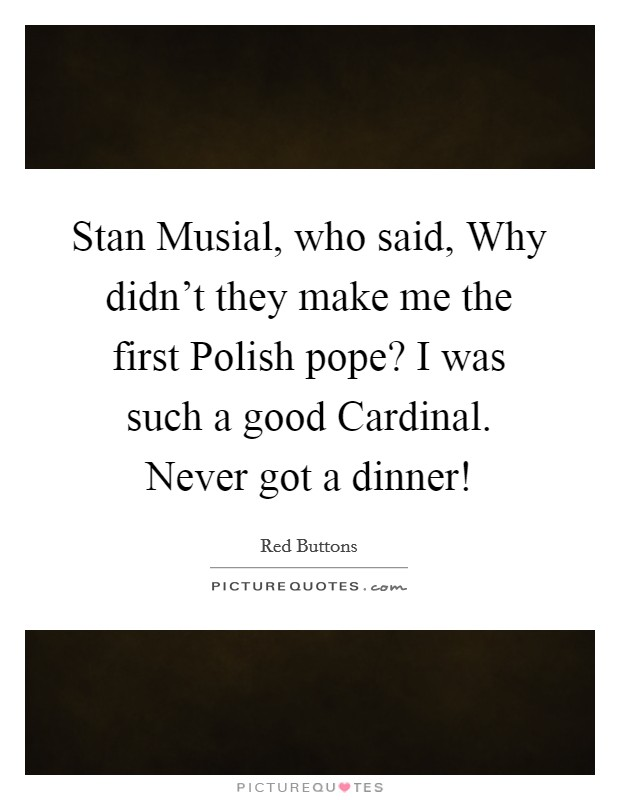 Stan Musial, who said, Why didn't they make me the first Polish pope? I was such a good Cardinal. Never got a dinner! Picture Quote #1